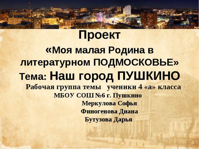 Проект «Моя малая Родина в литературном ПОДМОСКОВЬЕ» Тема: Наш город ПУШКИНО...