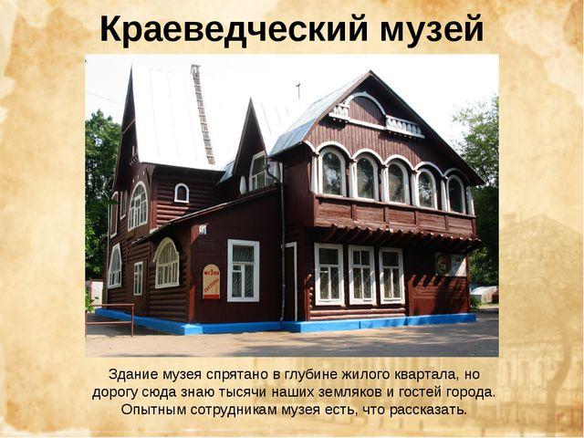 Краеведческий музей Здание музея спрятано в глубине жилого квартала, но дорог...
