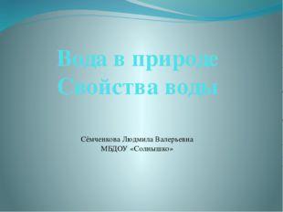 Вода в природе Свойства воды Сёмченкова Людмила Валерьевна МБДОУ «Солнышко»