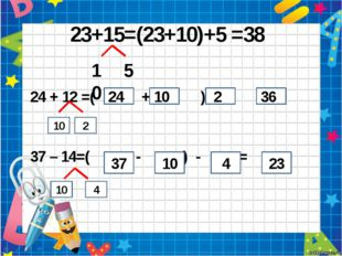 23+15=(23+10)+5 =38 10 5 24 + 12 =( + ) + = 37 – 14=( - ) - = 24 10 2 36 37 1