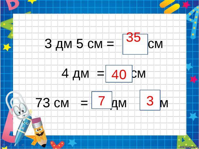 3 дм 5 см = см 4 дм = см 73 см = дм см 35 40 7 3