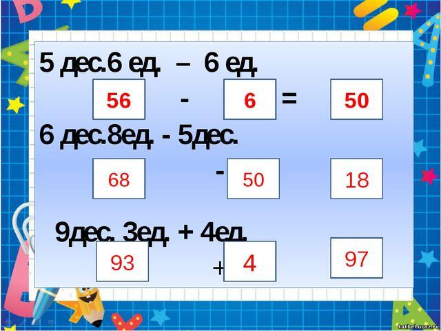 5 дес.6 ед. – 6 ед. - = 6 дес.8ед. - 5дес. - = 9дес. 3ед. + 4ед. + = 56 6 50...