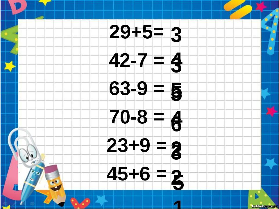 29+5= 42-7 = 63-9 = 70-8 = 23+9 = 45+6 = 34 35 54 62 32 51