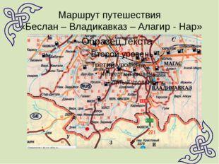 Маршрут путешествия «Беслан – Владикавказ – Алагир - Нар»