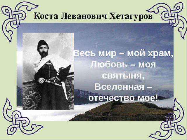 Коста Леванович Хетагуров Весь мир – мой храм, Любовь – моя святыня, Вселенна...
