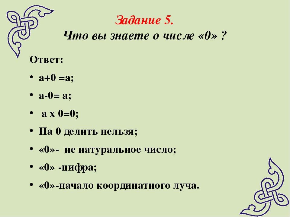 Задание 5. Что вы знаете о числе «0» ? Ответ: а+0 =а; а-0= а; а х 0=0; На 0 д...