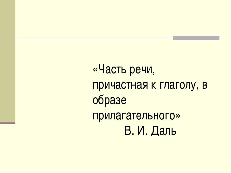 «Часть речи, причастная к глаголу, в образе прилагательного» В. И. Даль