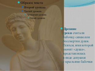 Древние грекисчитали бабочку символом бессмертия души. Психея, имя которой