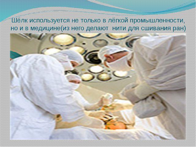 Шёлк используется не только в лёгкой промышленности, но и в медицине(из него...