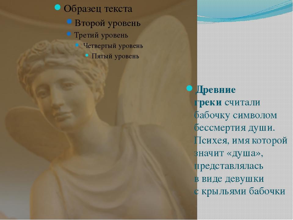 Древние грекисчитали бабочку символом бессмертия души. Психея, имя которой...