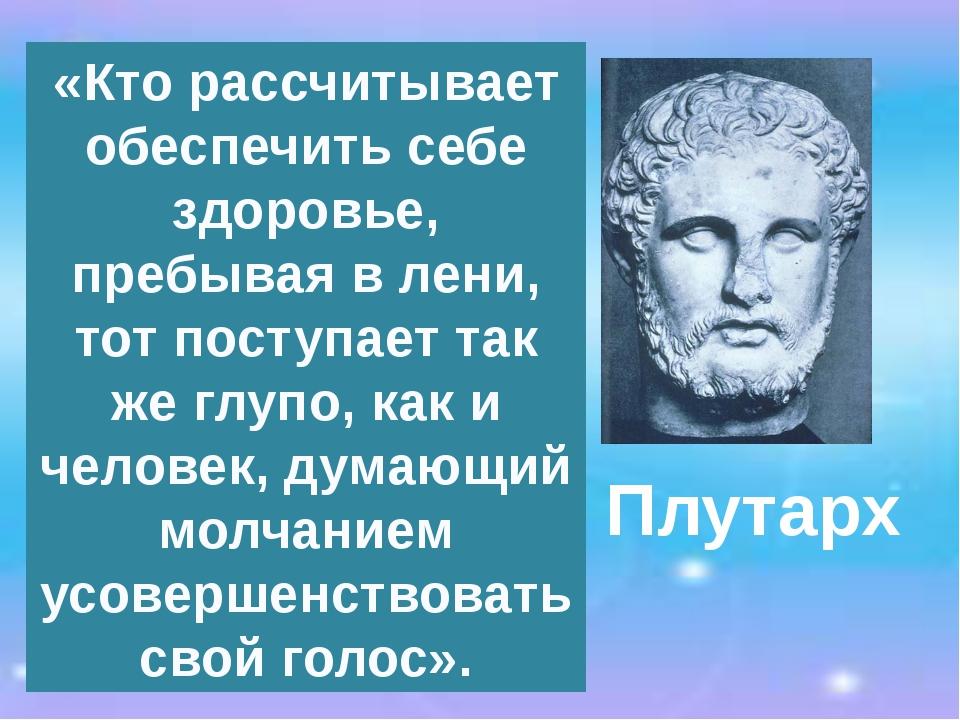 Плутарх «Кто рассчитывает обеспечить себе здоровье, пребывая в лени, тот пост...