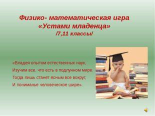 Физико- математическая игра «Устами младенца» /7,11 классы/ «Владея опытом ес