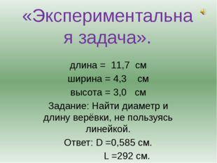 «Экспериментальная задача». длина = 11,7 см ширина = 4,3 см высота = 3,0 см З