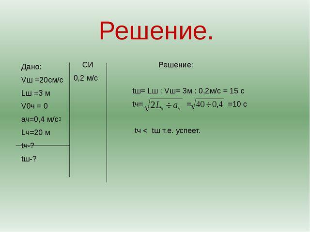Решение. СИ Решение: 0,2 м/с tш= Lш : Vш= 3м : 0,2м/с = 15 с tч= = =10 с tч <...