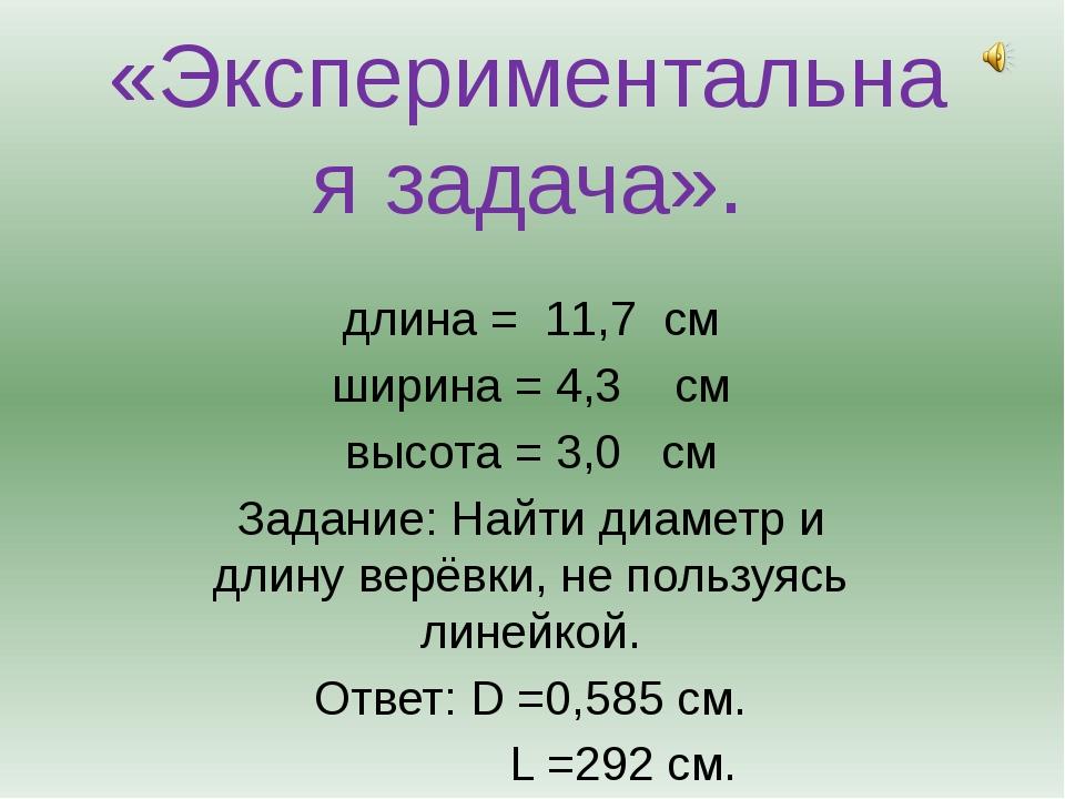 «Экспериментальная задача». длина = 11,7 см ширина = 4,3 см высота = 3,0 см З...