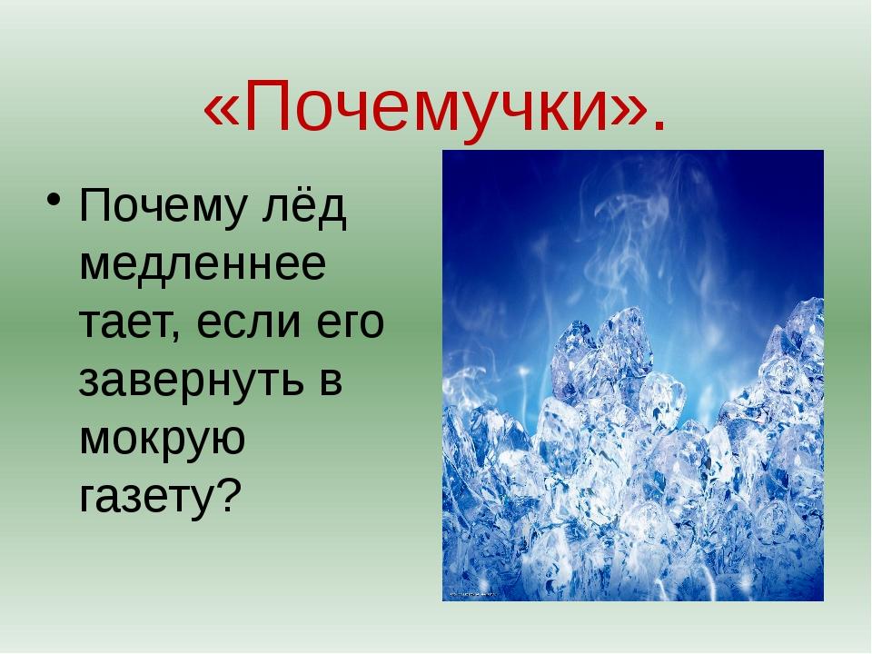 «Почемучки». Почему лёд медленнее тает, если его завернуть в мокрую газету?