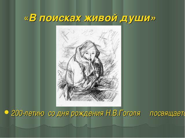 «В поисках живой души» 200-летию со дня рождения Н.В.Гоголя посвящается