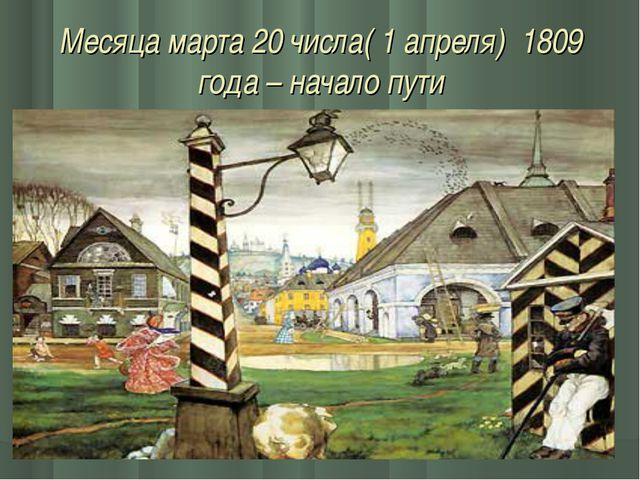 Месяца марта 20 числа( 1 апреля) 1809 года – начало пути