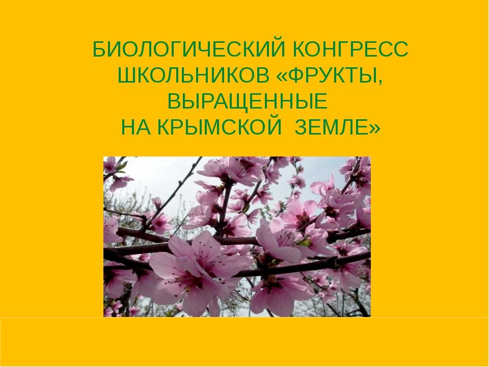 БИОЛОГИЧЕСКИЙ КОНГРЕСС ШКОЛЬНИКОВ «ФРУКТЫ, ВЫРАЩЕННЫЕ НА КРЫМСКОЙ ЗЕМЛЕ»