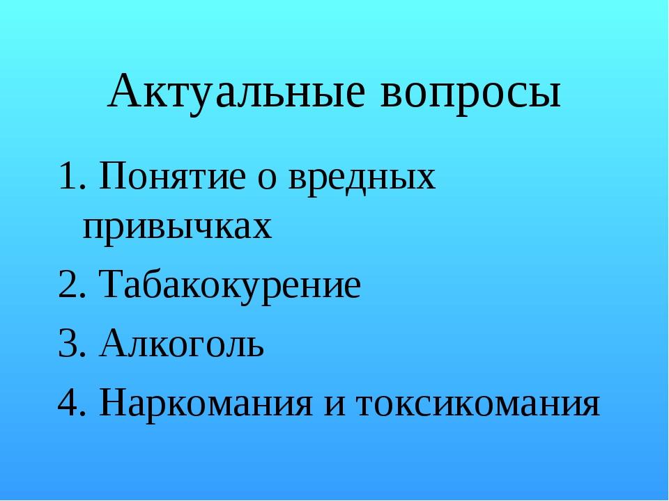 Актуальные вопросы 1. Понятие о вредных привычках 2. Табакокурение 3. Алкогол...