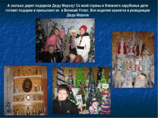 А сколько дарят подарков Деду Морозу! Со всей страны и ближнего зарубежья дет