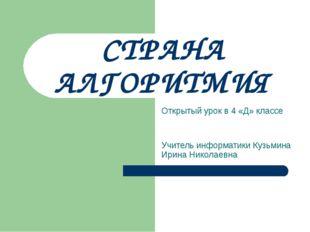 СТРАНА АЛГОРИТМИЯ Открытый урок в 4 «Д» классе Учитель информатики Кузьмина И