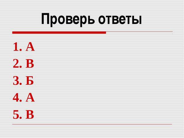 Проверь ответы 1. А 2. В 3. Б 4. А 5. В