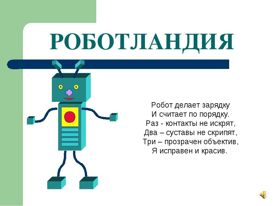РОБОТЛАНДИЯ Робот делает зарядку И считает по порядку. Раз - контакты не искр...