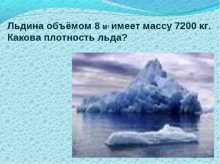 Льдина объёмом 8 М3 имеет массу 7200 кг. Какова плотность льда?