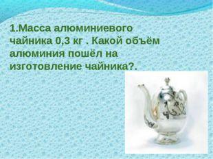 1.Масса алюминиевого чайника 0,3 кг . Какой объём алюминия пошёл на изготовле