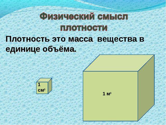 Плотность это масса вещества в единице объёма. 1 см3 1 м3