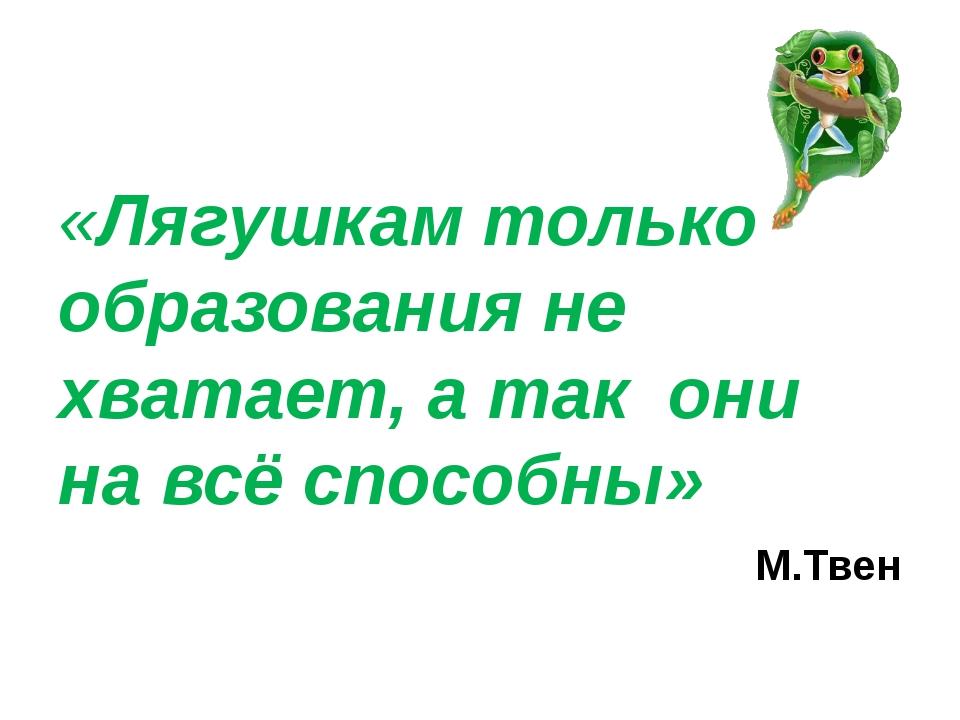 «Лягушкам только образования не хватает, а так они на всё способны» М.Твен