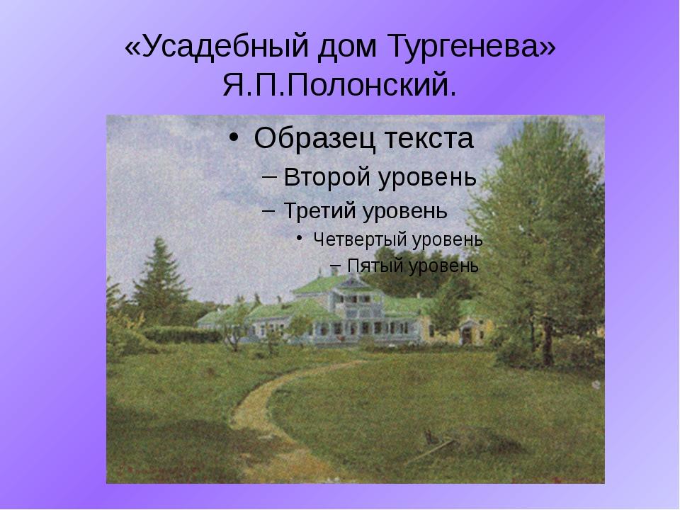 «Усадебный дом Тургенева» Я.П.Полонский.