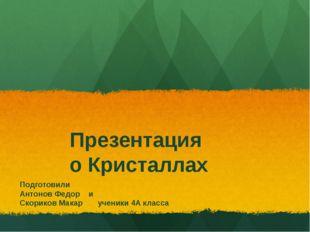 Презентация о Кристаллах Подготовили Антонов Федор и Скориков Макар ученики 4