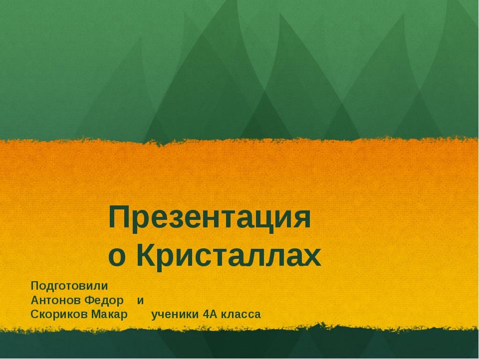 Презентация о Кристаллах Подготовили Антонов Федор и Скориков Макар ученики 4...