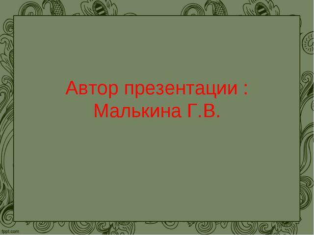 Автор презентации : Малькина Г.В.