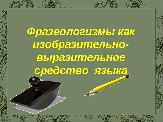 Фразеологизмы как изобразительно-выразительное средство языка