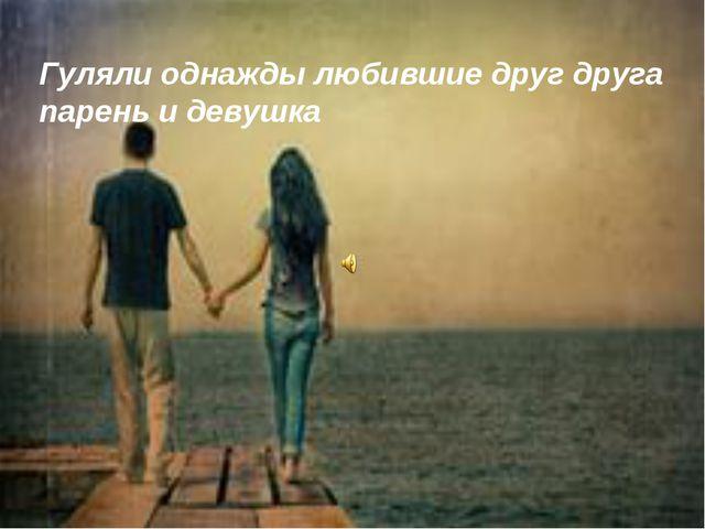 Гуляли однажды любившие друг друга парень и девушка