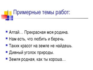 Примерные темы работ: Алтай… Прекрасная моя родина. Нам есть, что любить и бе