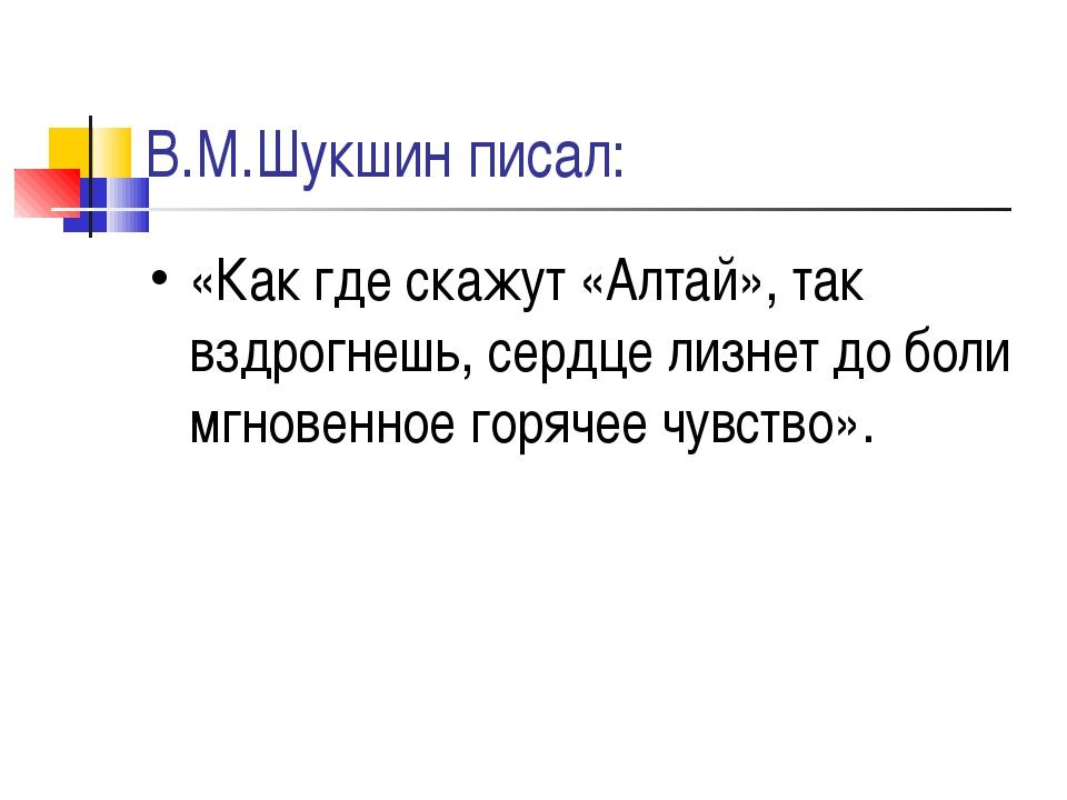 В.М.Шукшин писал: «Как где скажут «Алтай», так вздрогнешь, сердце лизнет до б...
