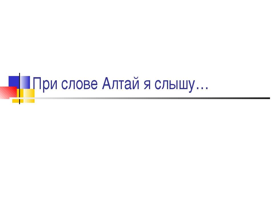 При слове Алтай я слышу…