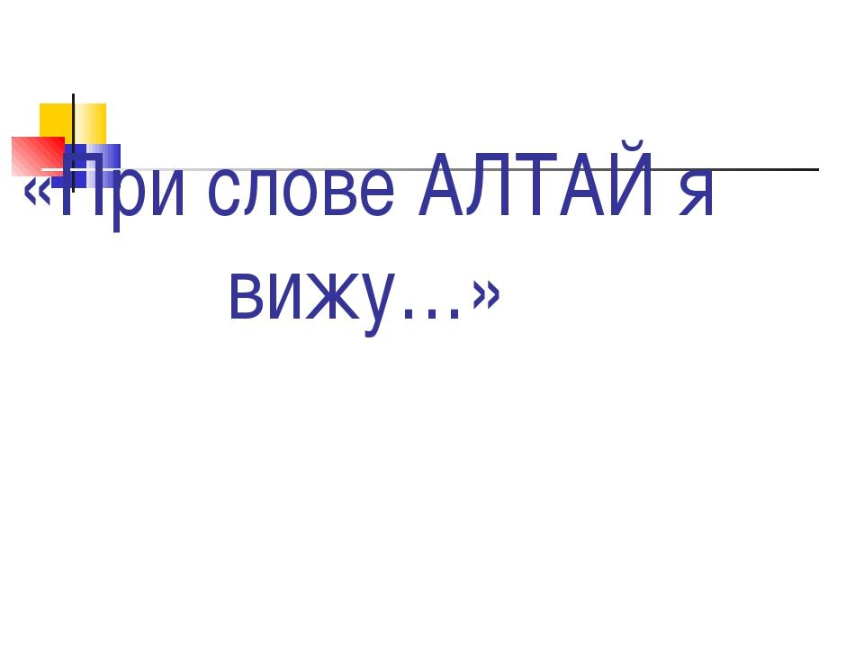 «При слове АЛТАЙ я вижу…»