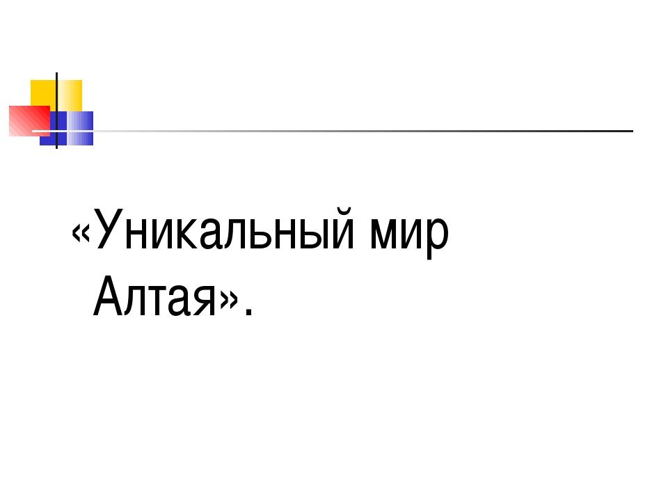 «Уникальный мир Алтая».