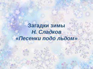 Загадки зимы Н. Сладков «Песенки подо льдом»