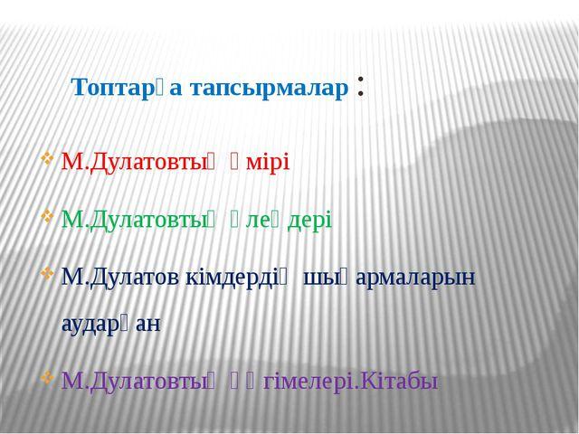 Топтарға тапсырмалар : М.Дулатовтың өмірі М.Дулатовтың өлеңдері М.Дулатов кі...