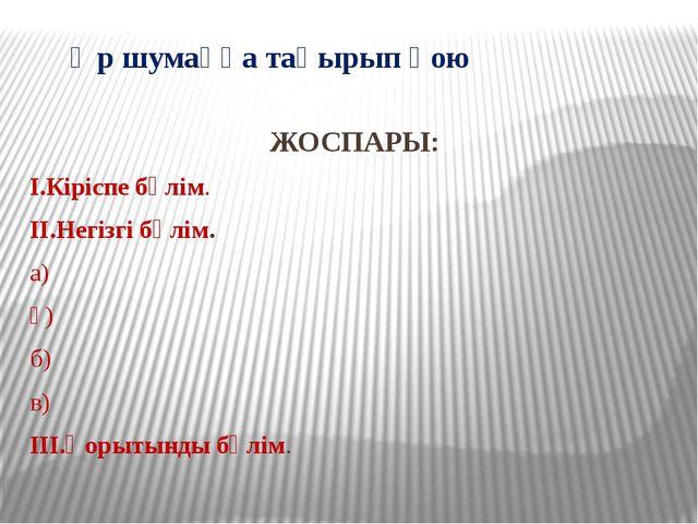 Әр шумаққа тақырып қою ЖОСПАРЫ: І.Кіріспе бөлім. ІІ.Негізгі бөлім. а) ә) б) в...