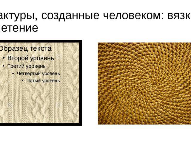 Фактуры, созданные человеком: вязка, плетение