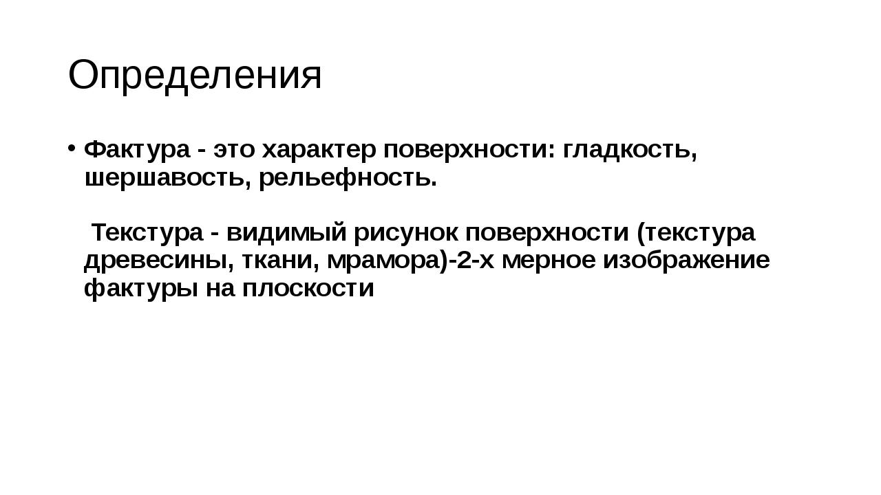 Определения Фактура - это характер поверхности:гладкость, шершавость, рельеф...