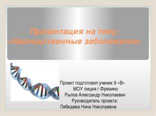 Презентация на тему: «Наследственные заболевания» Проект подготовил ученик 9