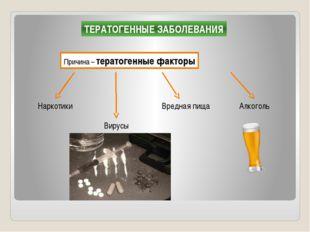 ТЕРАТОГЕННЫЕ ЗАБОЛЕВАНИЯ Причина – тератогенные факторы Наркотики Вирусы Алко